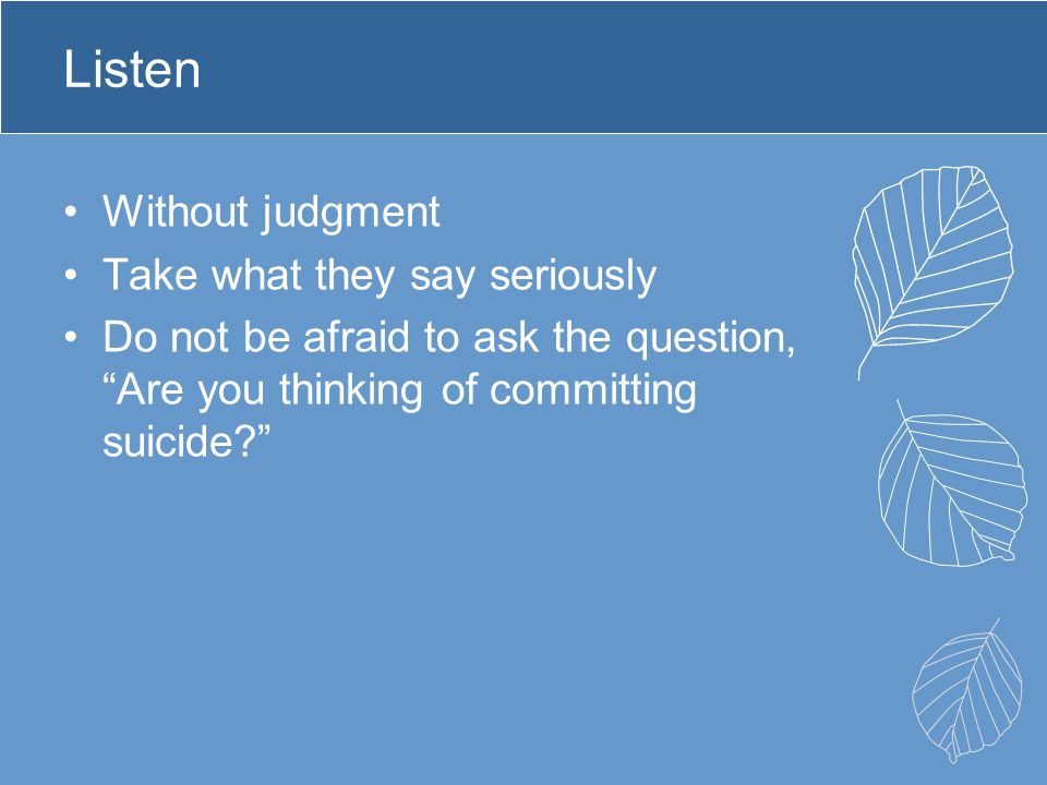 """Listen Without judgment Take what they say seriously Do not be afraid to ask the question, """"Are you thinking of committing suicide?"""""""