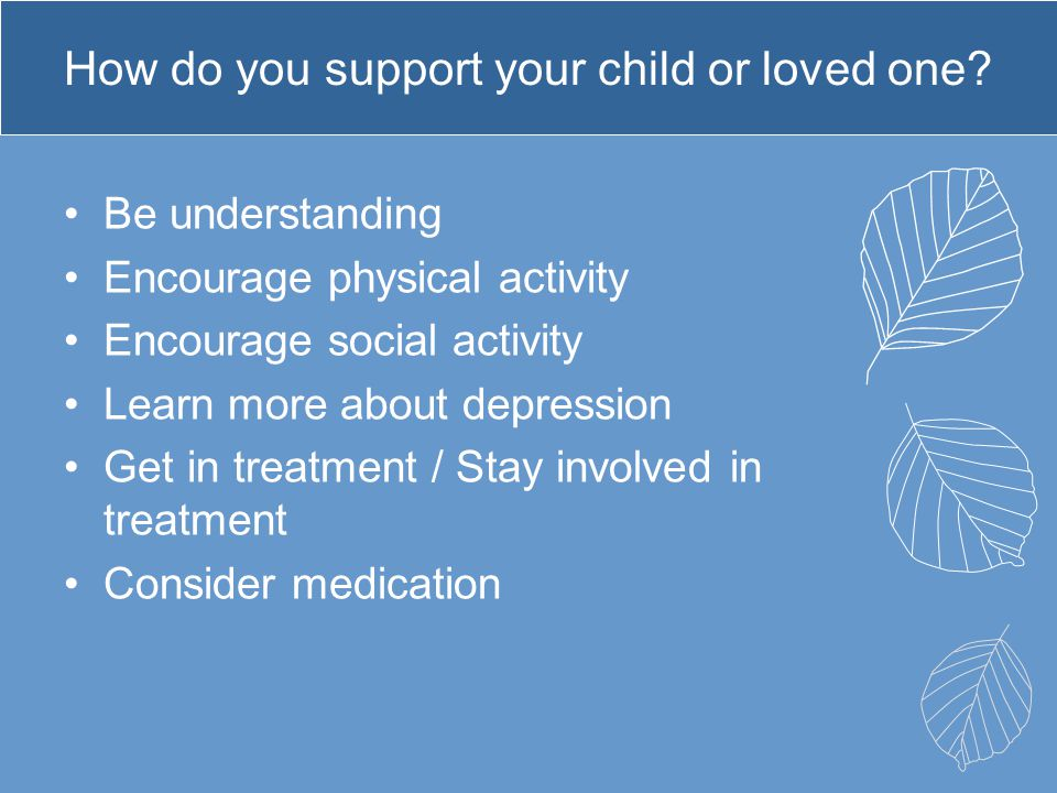 How do you support your child or loved one? Be understanding Encourage physical activity Encourage social activity Learn more about depression Get in