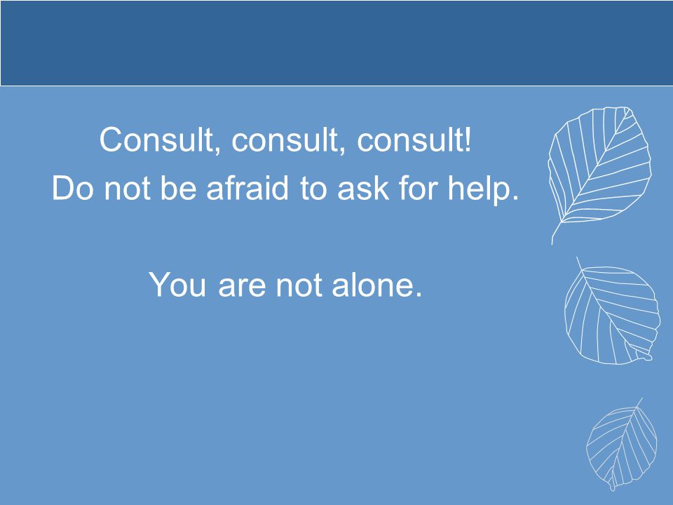 Consult, consult, consult! Do not be afraid to ask for help. You are not alone.