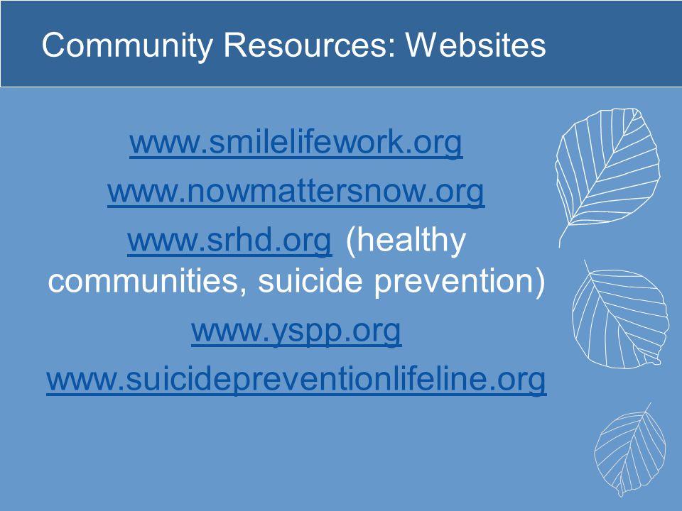 Community Resources: Websites www.smilelifework.org www.nowmattersnow.org www.srhd.orgwww.srhd.org (healthy communities, suicide prevention) www.yspp.