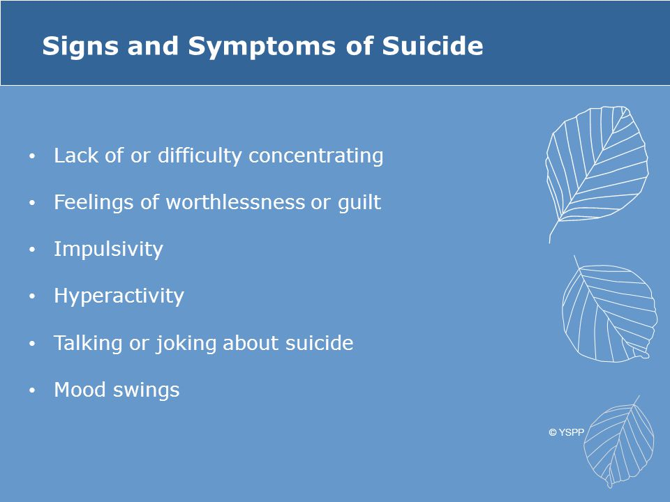 Signs of suicidal thinking: The FACTS F eelings Sad, lonely, hopeless, in pain, moody, irritable, increased depression A ctions Pushing away friends and family, giving away important possessions, using alcohol/drugs, making unsafe decisions, looking at suicide plans, making art or writing about death, saying goodbye C hanges Changes in school performance, appearance or hygiene, personality or attitude T hreats Saying they're going to kill themselves, saying goodbye S ituations A recent crisis or trigger situation © YSPP