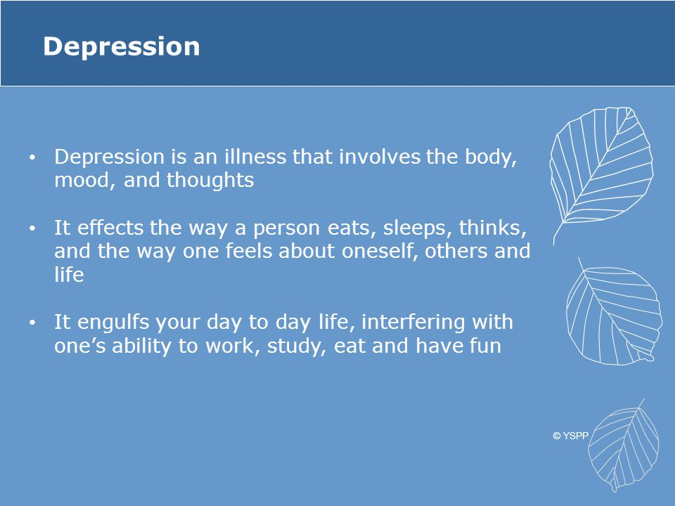 Depression Depression is an illness that involves the body, mood, and thoughts It effects the way a person eats, sleeps, thinks, and the way one feels