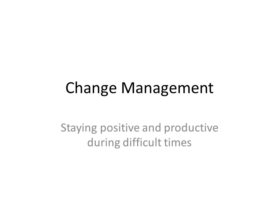 Change Management Staying positive and productive during difficult times