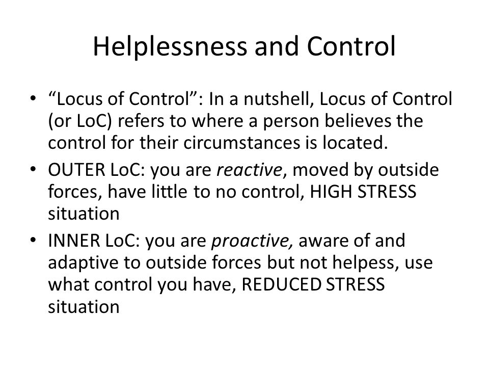 "Helplessness and Control ""Locus of Control"": In a nutshell, Locus of Control (or LoC) refers to where a person believes the control for their circumst"