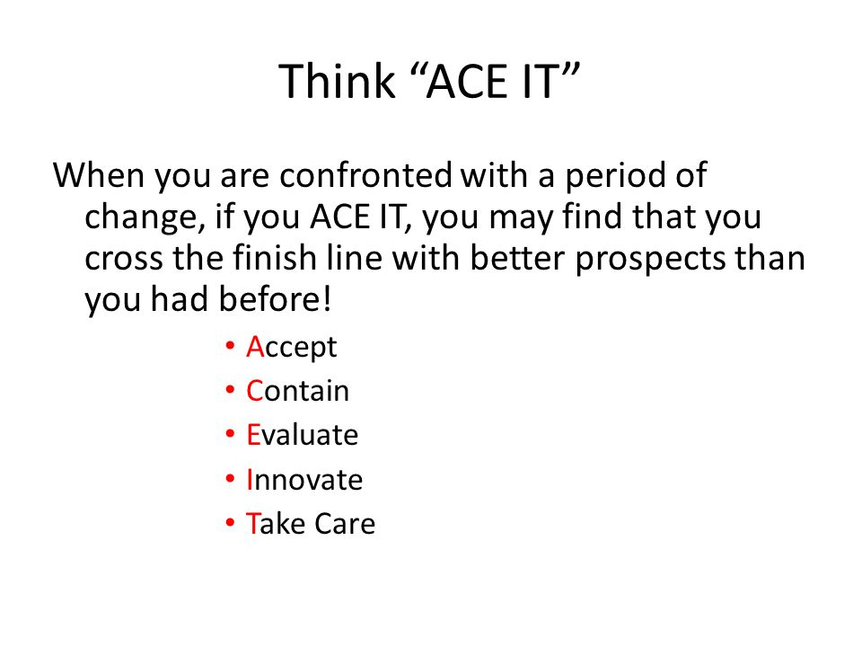 "Think ""ACE IT"" When you are confronted with a period of change, if you ACE IT, you may find that you cross the finish line with better prospects than"