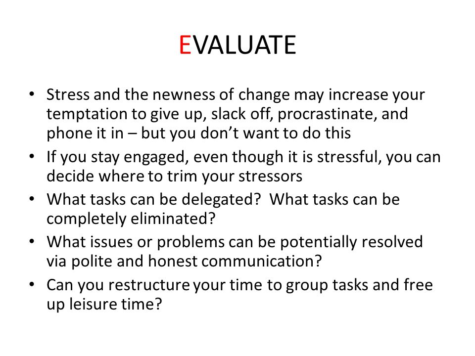 EVALUATE Stress and the newness of change may increase your temptation to give up, slack off, procrastinate, and phone it in – but you don't want to d