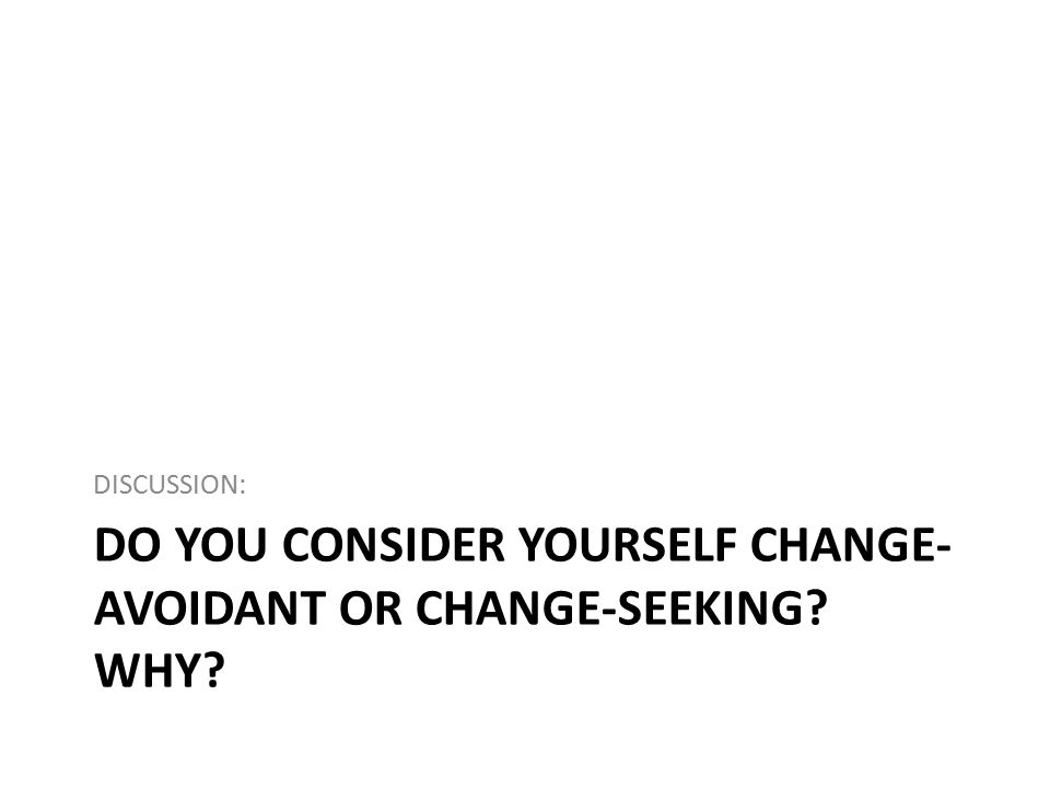 DO YOU CONSIDER YOURSELF CHANGE- AVOIDANT OR CHANGE-SEEKING? WHY? DISCUSSION: