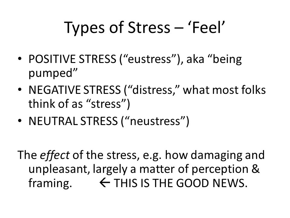 "Types of Stress – 'Feel' POSITIVE STRESS (""eustress""), aka ""being pumped"" NEGATIVE STRESS (""distress,"" what most folks think of as ""stress"") NEUTRAL S"