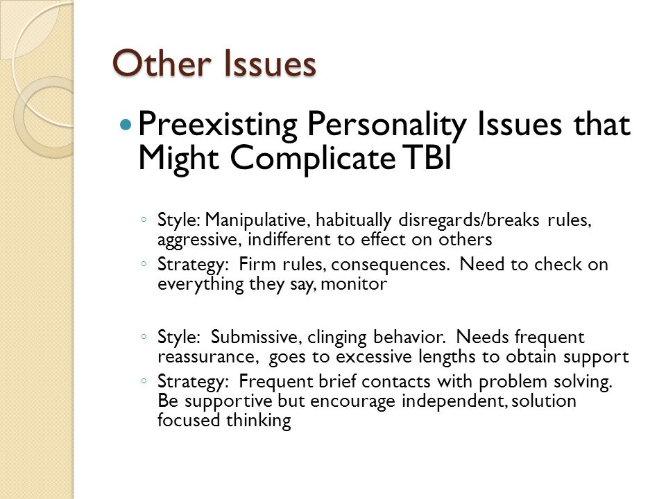 Other Issues Preexisting Personality Issues that Might Complicate TBI ◦ Style: Manipulative, habitually disregards/breaks rules, aggressive, indifferent to effect on others ◦ Strategy: Firm rules, consequences.