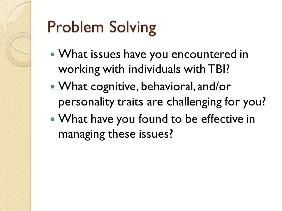 Problem Solving What issues have you encountered in working with individuals with TBI.