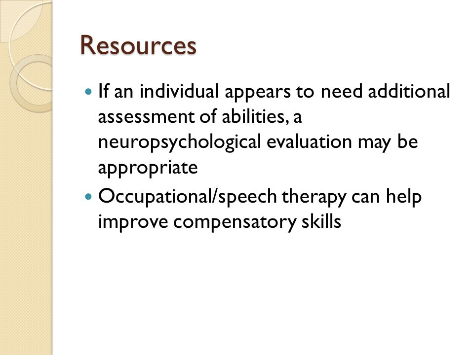 Resources If an individual appears to need additional assessment of abilities, a neuropsychological evaluation may be appropriate Occupational/speech therapy can help improve compensatory skills