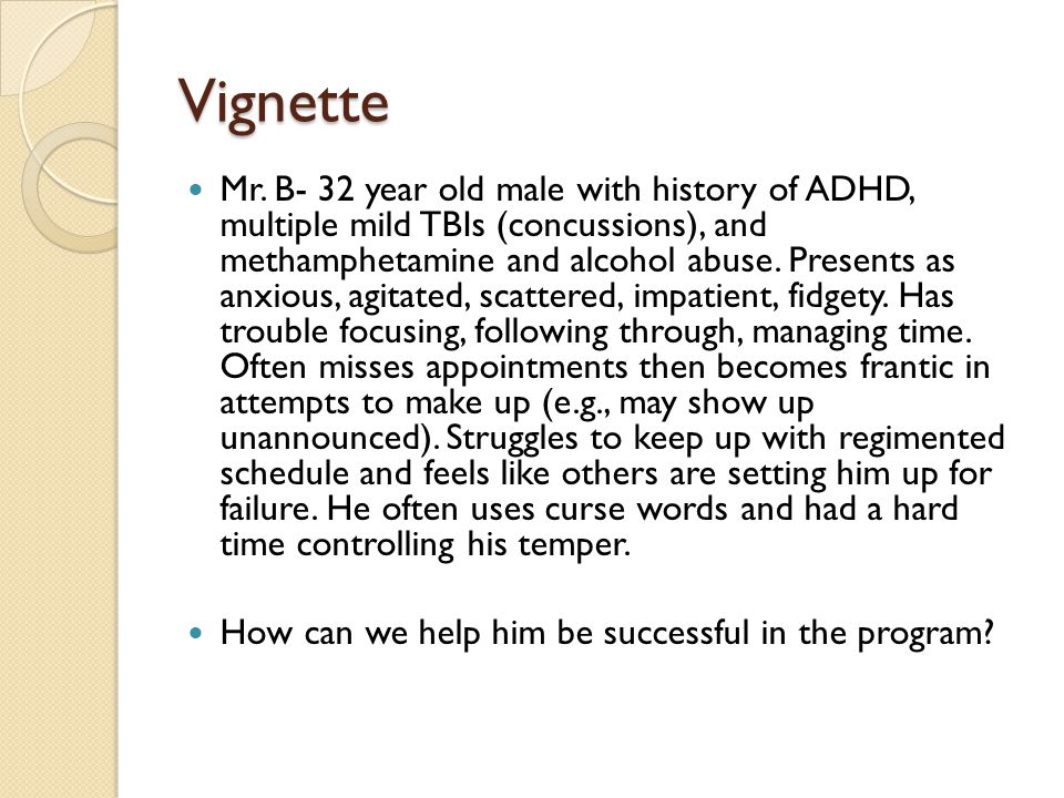 Vignette Mr. B- 32 year old male with history of ADHD, multiple mild TBIs (concussions), and methamphetamine and alcohol abuse. Presents as anxious, a
