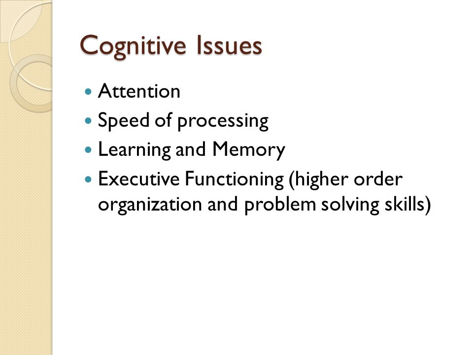 Cognitive Issues Attention Speed of processing Learning and Memory Executive Functioning (higher order organization and problem solving skills)