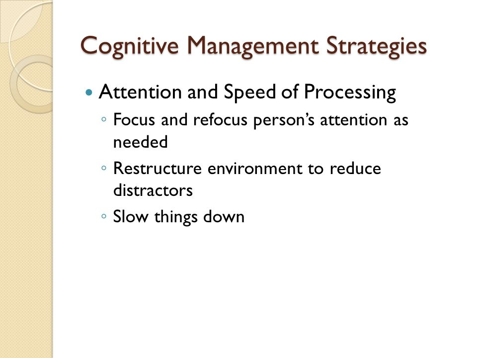 Cognitive Management Strategies Attention and Speed of Processing ◦ Focus and refocus person's attention as needed ◦ Restructure environment to reduce