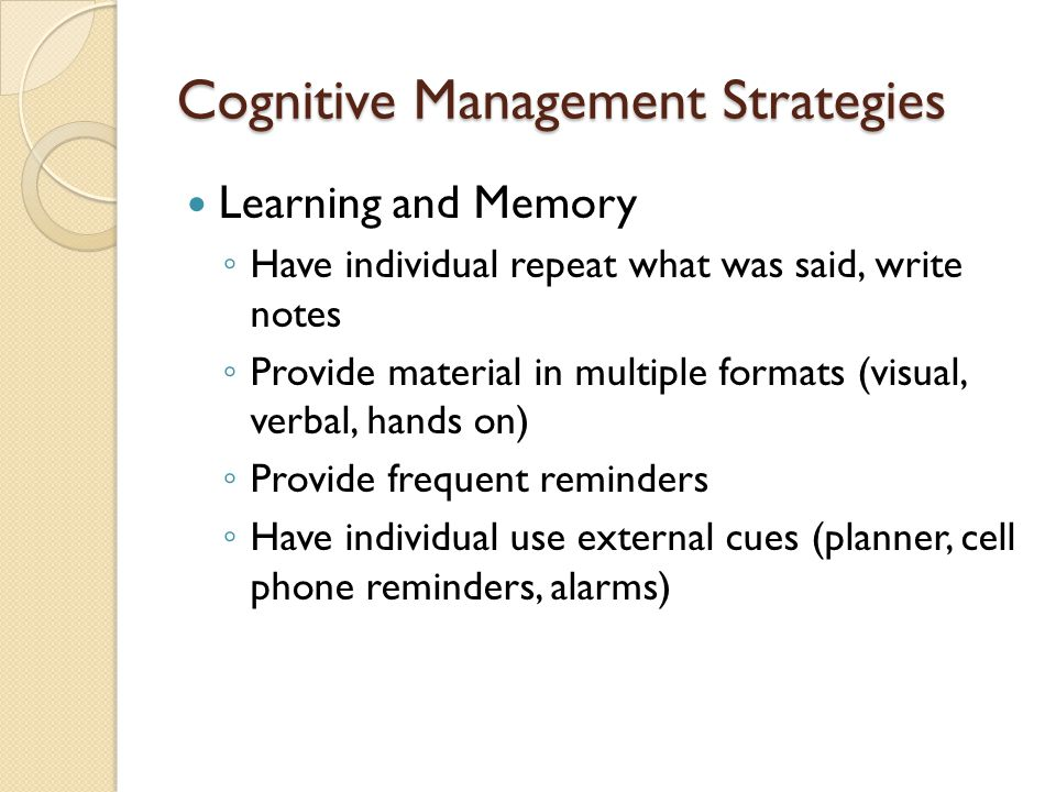 Cognitive Management Strategies Learning and Memory ◦ Have individual repeat what was said, write notes ◦ Provide material in multiple formats (visual, verbal, hands on) ◦ Provide frequent reminders ◦ Have individual use external cues (planner, cell phone reminders, alarms)