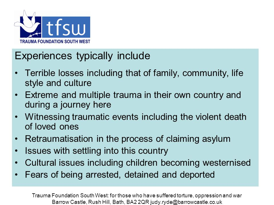Trauma Foundation South West: for those who have suffered torture, oppression and war Barrow Castle, Rush Hill, Bath, BA2 2QR judy.ryde@barrowcastle.co.uk In our clients these issues have often resulted in: Post traumatic stress disorder Clinical depression Anxiety states Psychosomatic disorders Sometimes psychotic states There may be a mixed picture including some or all of these at different times