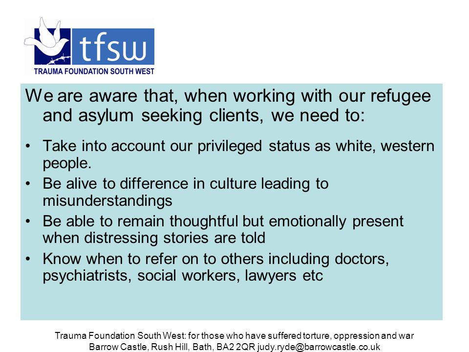 Trauma Foundation South West: for those who have suffered torture, oppression and war Barrow Castle, Rush Hill, Bath, BA2 2QR judy.ryde@barrowcastle.co.uk Our approach to work with clients Our work with the clients is based on the relationship we form with them Through this we hope to that they are able to bring painful experiences which we can help them integrate rather than split off and deny their experiences and feelings.