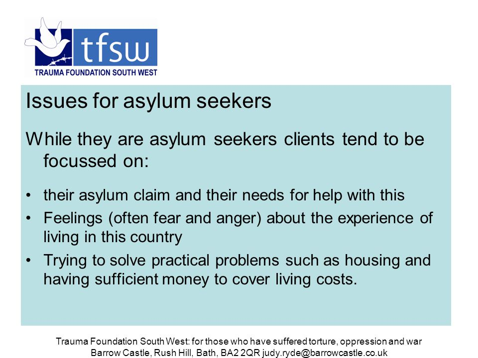 Trauma Foundation South West: for those who have suffered torture, oppression and war Barrow Castle, Rush Hill, Bath, BA2 2QR judy.ryde@barrowcastle.co.uk Issues for asylum seekers While they are asylum seekers clients tend to be focussed on: their asylum claim and their needs for help with this Feelings (often fear and anger) about the experience of living in this country Trying to solve practical problems such as housing and having sufficient money to cover living costs.