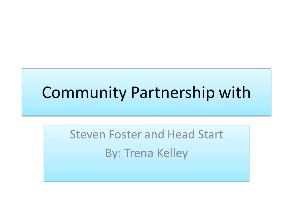 Community Partnership with Steven Foster and Head Start By: Trena Kelley Steven Foster and Head Start By: Trena Kelley