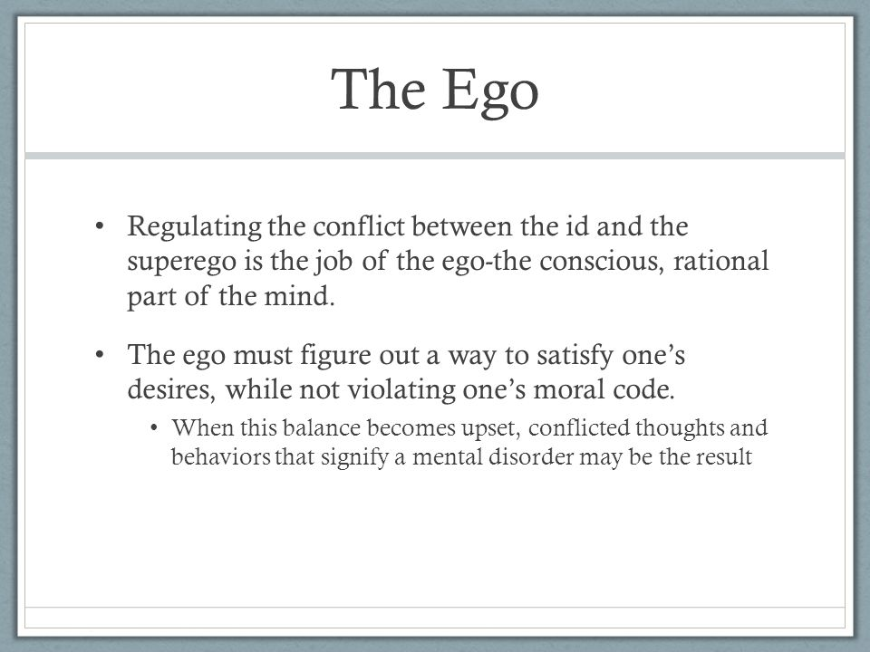 The Ego Regulating the conflict between the id and the superego is the job of the ego-the conscious, rational part of the mind. The ego must figure ou