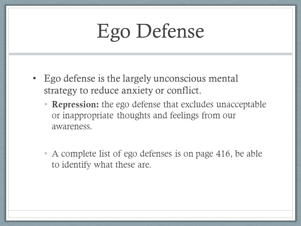 Ego Defense Ego defense is the largely unconscious mental strategy to reduce anxiety or conflict. Repression: the ego defense that excludes unacceptab