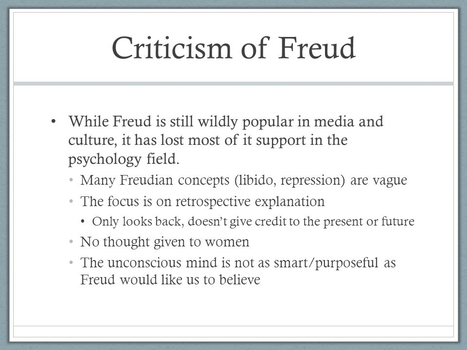 Criticism of Freud While Freud is still wildly popular in media and culture, it has lost most of it support in the psychology field. Many Freudian con