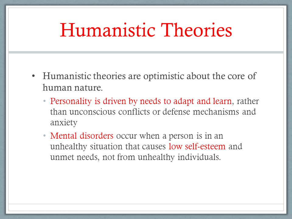 Humanistic Theories Humanistic theories are optimistic about the core of human nature. Personality is driven by needs to adapt and learn, rather than