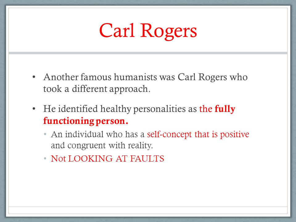 Carl Rogers Another famous humanists was Carl Rogers who took a different approach. He identified healthy personalities as the fully functioning perso