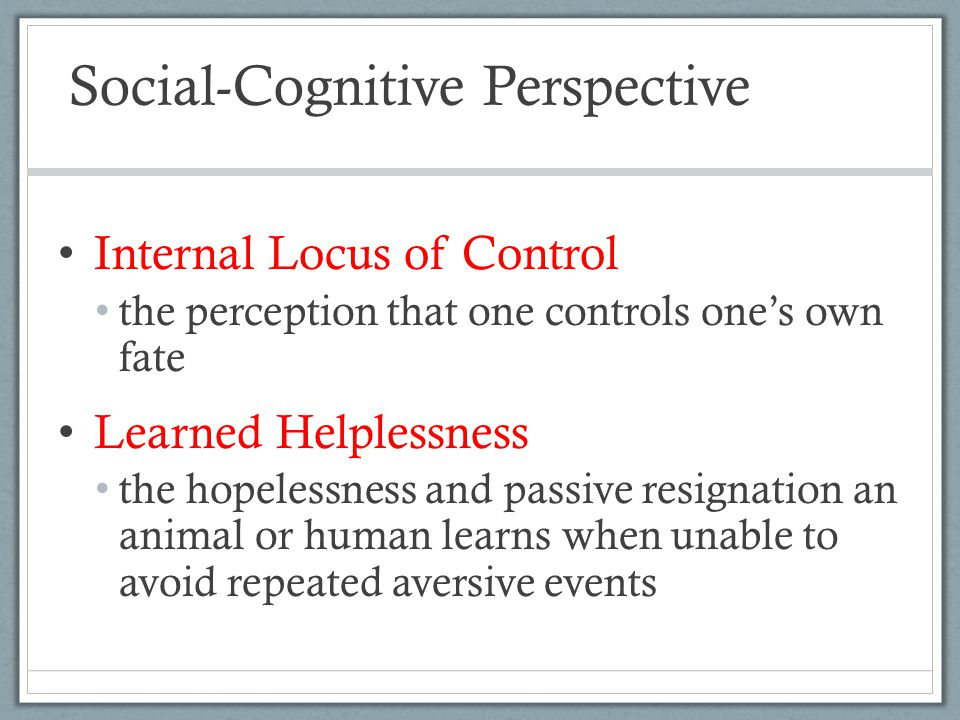 Social-Cognitive Perspective Internal Locus of Control the perception that one controls one's own fate Learned Helplessness the hopelessness and passi