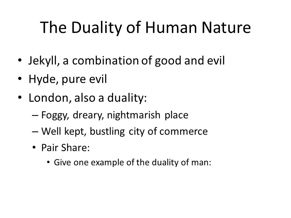 The Duality of Human Nature Jekyll, a combination of good and evil Hyde, pure evil London, also a duality: – Foggy, dreary, nightmarish place – Well kept, bustling city of commerce Pair Share: Give one example of the duality of man: