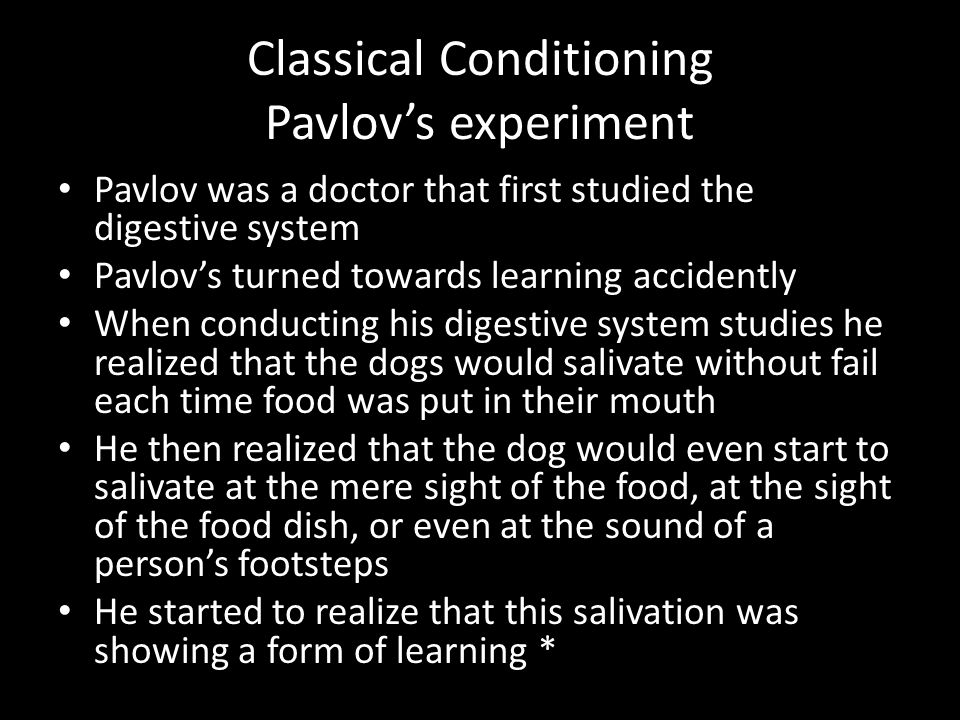 Classical Conditioning Pavlov's experiment Pavlov was a doctor that first studied the digestive system Pavlov's turned towards learning accidently Whe