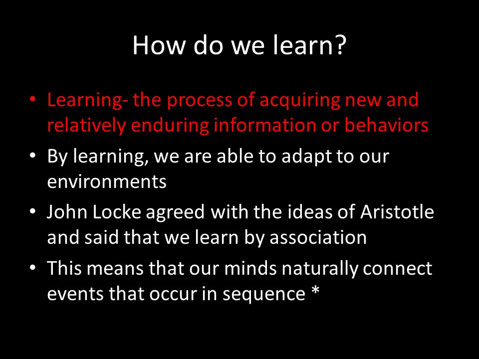 How do we learn? Learning- the process of acquiring new and relatively enduring information or behaviors By learning, we are able to adapt to our envi
