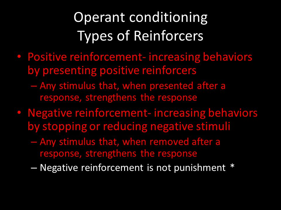 Operant conditioning Types of Reinforcers Positive reinforcement- increasing behaviors by presenting positive reinforcers – Any stimulus that, when pr
