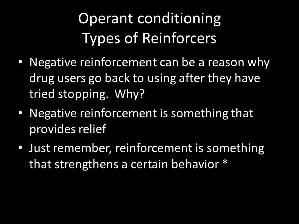 Operant conditioning Types of Reinforcers Negative reinforcement can be a reason why drug users go back to using after they have tried stopping. Why?