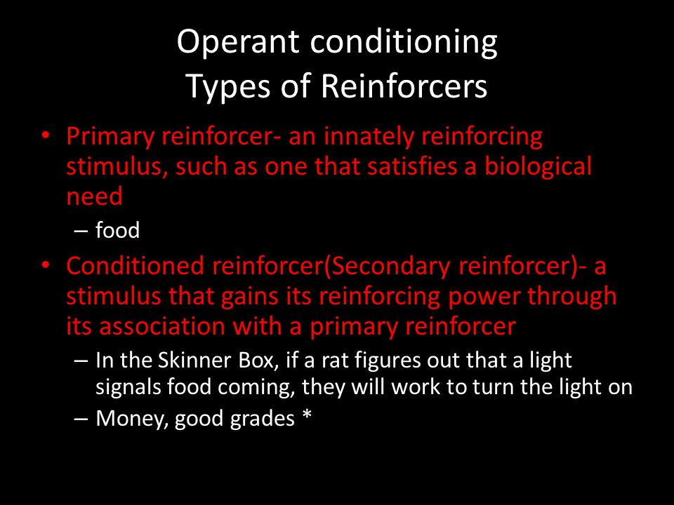 Operant conditioning Types of Reinforcers Primary reinforcer- an innately reinforcing stimulus, such as one that satisfies a biological need – food Co