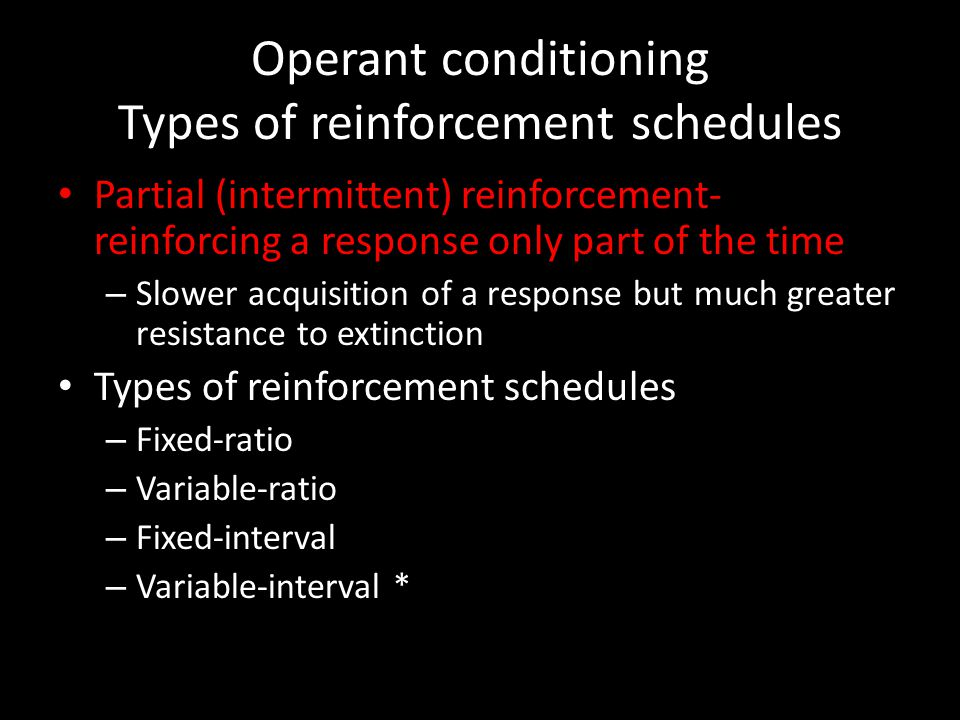 Operant conditioning Types of reinforcement schedules Partial (intermittent) reinforcement- reinforcing a response only part of the time – Slower acqu
