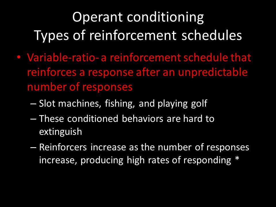 Operant conditioning Types of reinforcement schedules Variable-ratio- a reinforcement schedule that reinforces a response after an unpredictable numbe