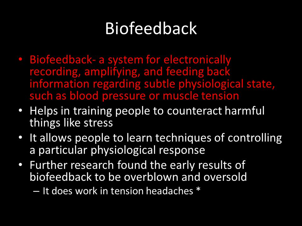 Biofeedback Biofeedback- a system for electronically recording, amplifying, and feeding back information regarding subtle physiological state, such as