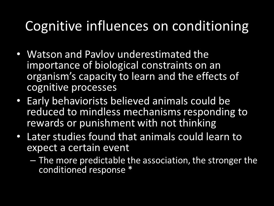 Cognitive influences on conditioning Watson and Pavlov underestimated the importance of biological constraints on an organism's capacity to learn and