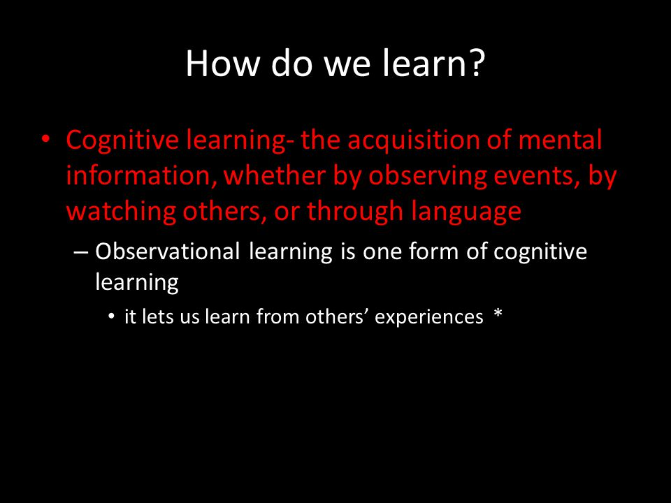 How do we learn? Cognitive learning- the acquisition of mental information, whether by observing events, by watching others, or through language – Obs