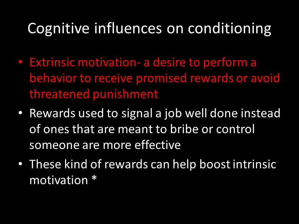Cognitive influences on conditioning Extrinsic motivation- a desire to perform a behavior to receive promised rewards or avoid threatened punishment R