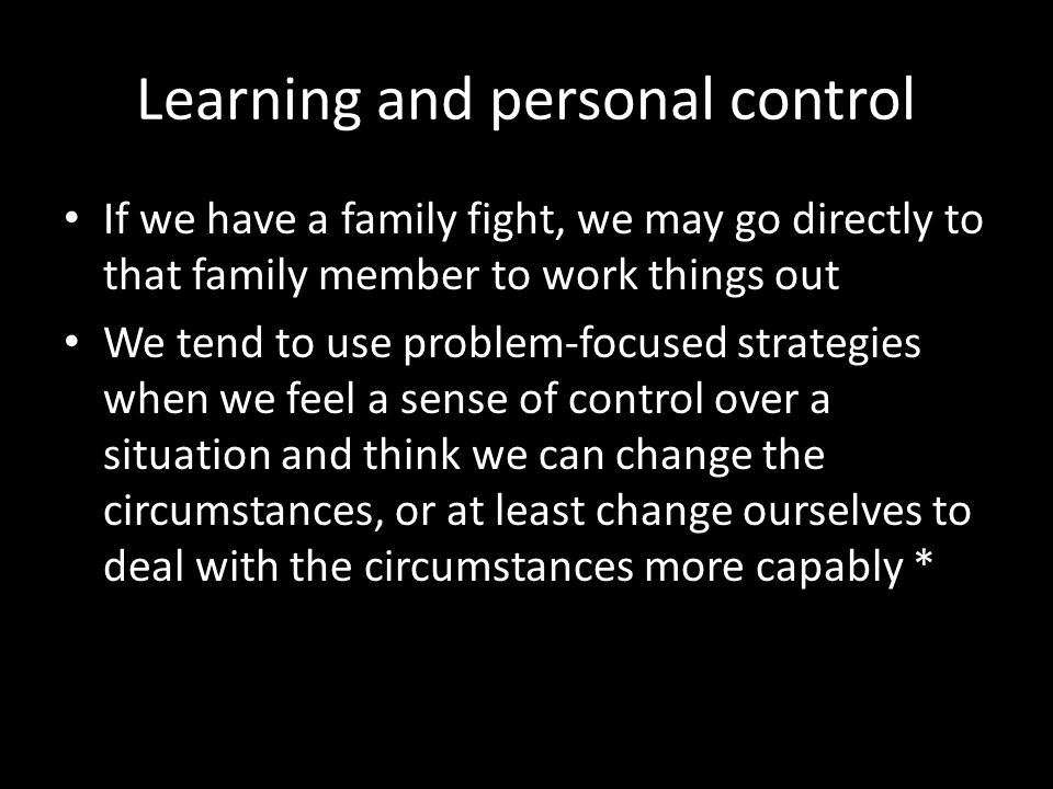 Learning and personal control If we have a family fight, we may go directly to that family member to work things out We tend to use problem-focused st