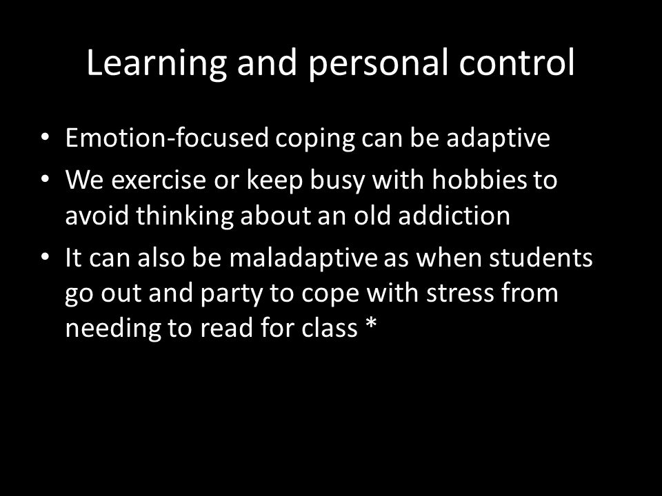 Learning and personal control Emotion-focused coping can be adaptive We exercise or keep busy with hobbies to avoid thinking about an old addiction It