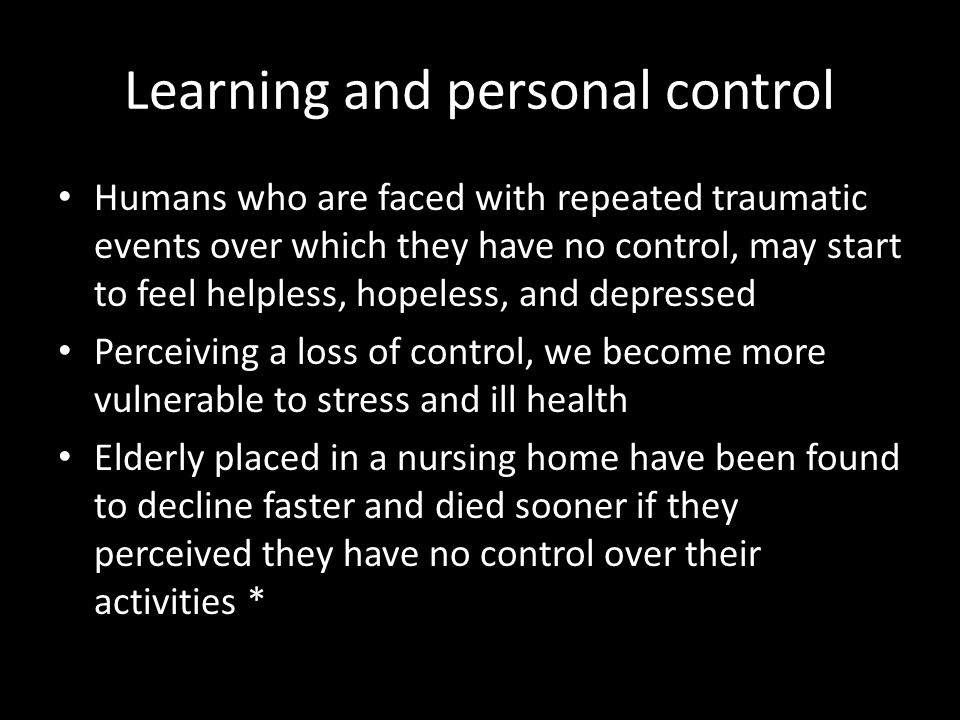 Learning and personal control Humans who are faced with repeated traumatic events over which they have no control, may start to feel helpless, hopeles
