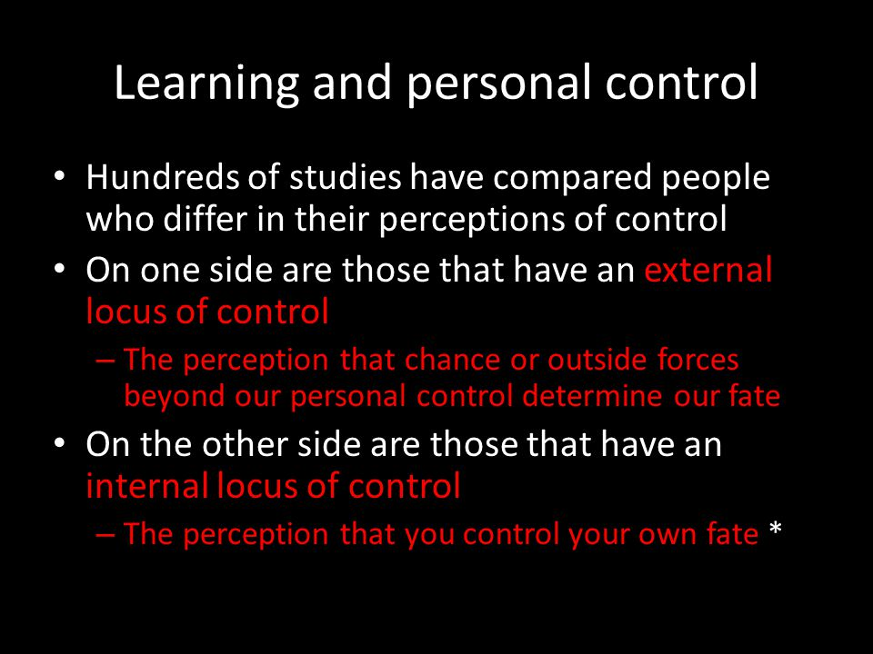 Learning and personal control Hundreds of studies have compared people who differ in their perceptions of control On one side are those that have an e