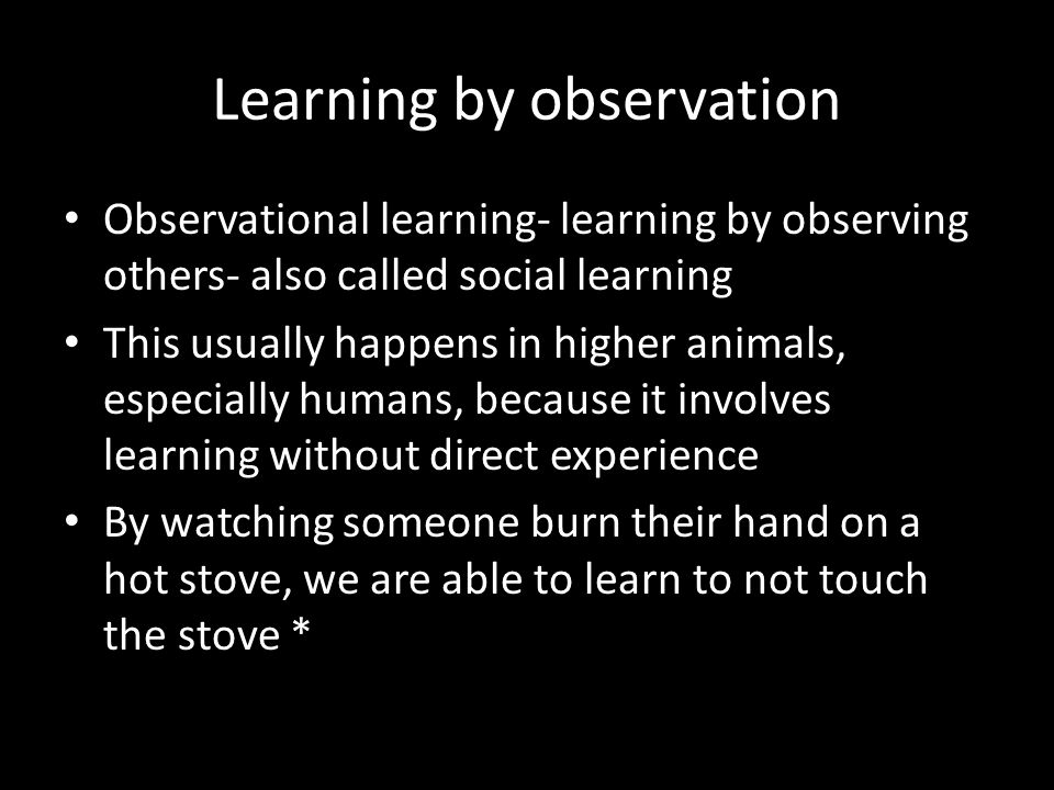 Learning by observation Observational learning- learning by observing others- also called social learning This usually happens in higher animals, espe