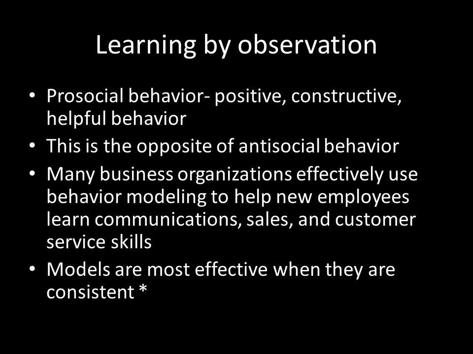 Learning by observation Prosocial behavior- positive, constructive, helpful behavior This is the opposite of antisocial behavior Many business organiz