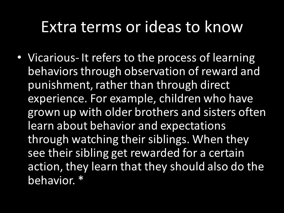 Extra terms or ideas to know Vicarious- It refers to the process of learning behaviors through observation of reward and punishment, rather than throu