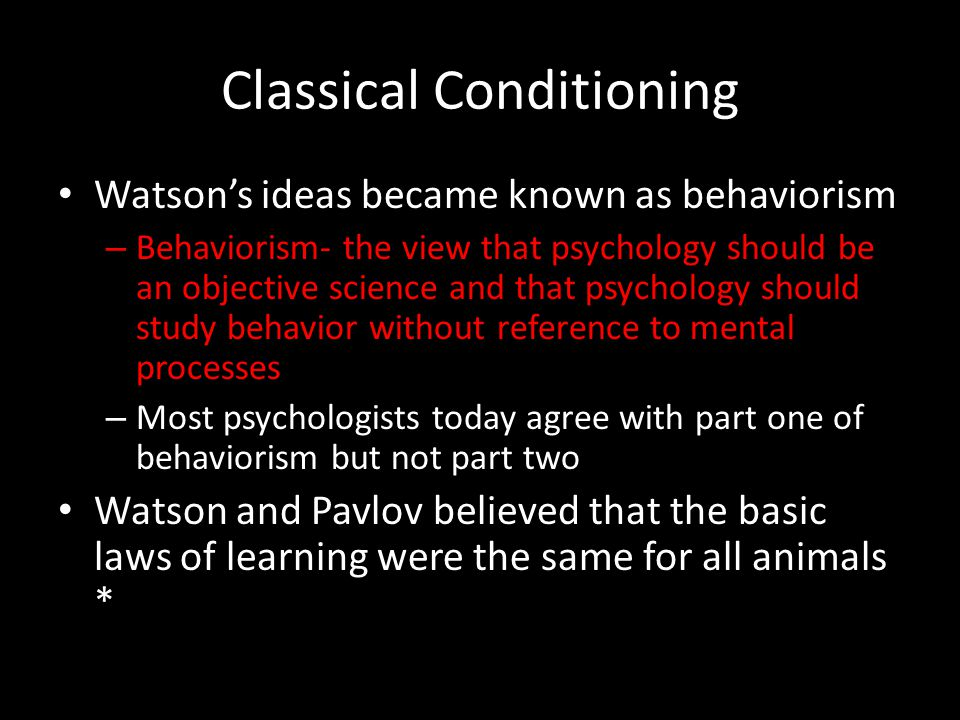 Classical Conditioning Watson's ideas became known as behaviorism – Behaviorism- the view that psychology should be an objective science and that psyc