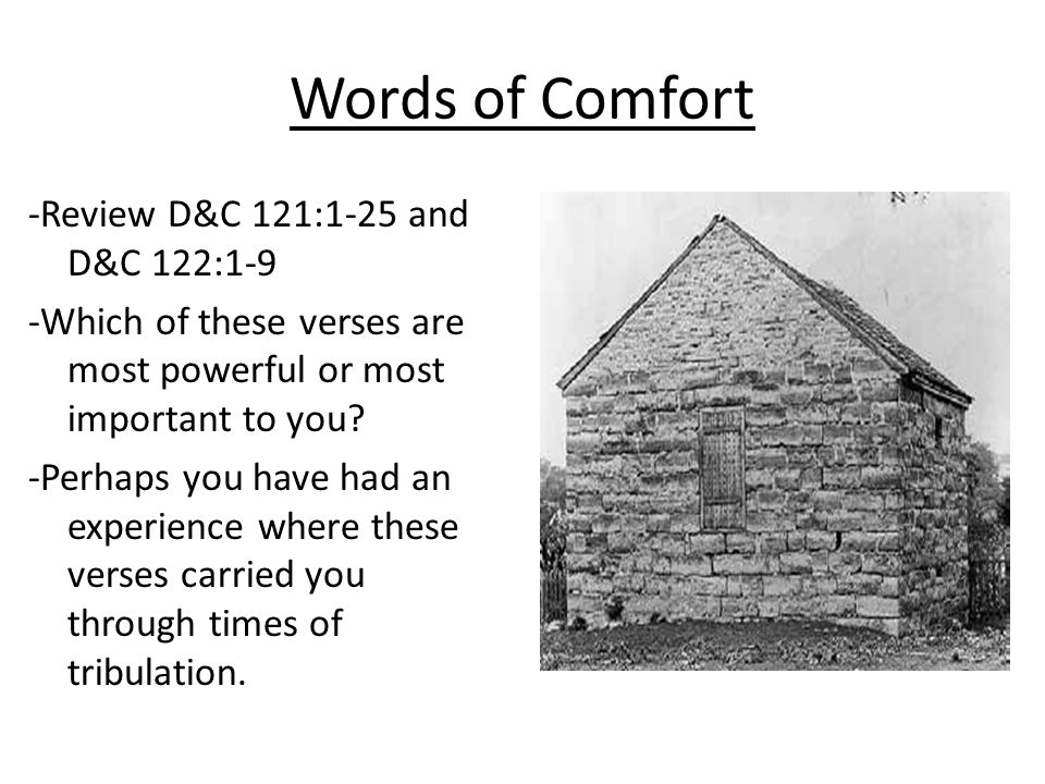 Words of Comfort -Review D&C 121:1-25 and D&C 122:1-9 -Which of these verses are most powerful or most important to you.
